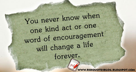 You never know when one kind act or one word of encouragement will change a life forever.